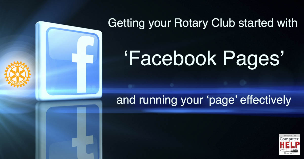 Getting your Rotary Club started with 'Facebook Pages' and running your 'page' effectively - Twinkle Tec